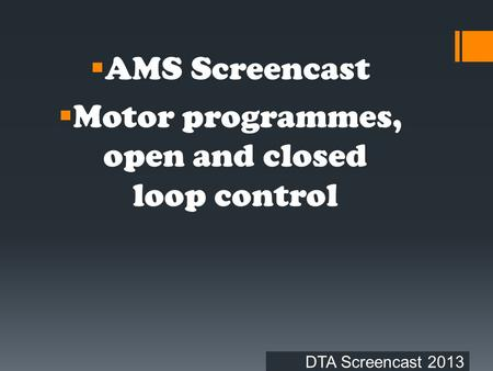 DTA Screencast 2013  AMS Screencast  Motor programmes, open and closed loop control.