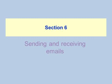 Sending and receiving emails Section 6. Objectives Students will deal with messages, send and receive messages, reply to emails, sorting emails and how.