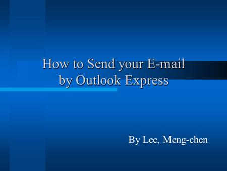 How to Send your E-mail by Outlook Express By Lee, Meng-chen.