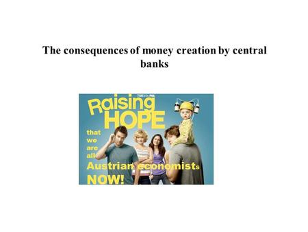 The consequences of money creation by central banks that we are all Austrian economist s NOW!