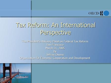 Tax Reform: An International Perspective The President's Advisory Panel on Federal Tax Reform San Francisco March 31, 2005 By Jeffrey Owens Organisation.