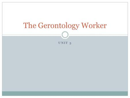 UNIT 3 The Gerontology Worker. What is Gerontology?  Physical changes  Mental changes  Social changes  Changes in society resulting from more elderly.