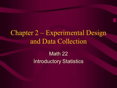 Chapter 2 – Experimental Design and Data Collection Math 22 Introductory Statistics.
