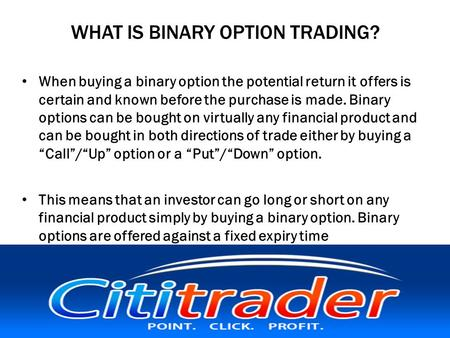 WHAT IS BINARY OPTION TRADING? When buying a binary option the potential return it offers is certain and known before the purchase is made. Binary options.