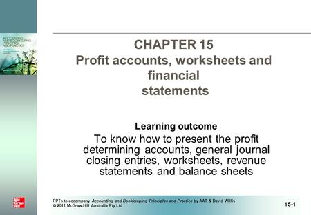PPTs to accompany Accounting and Bookkeeping Principles and Practice by AAT & David Willis  2011 McGraw-Hill Australia Pty Ltd CHAPTER 15 Profit accounts,