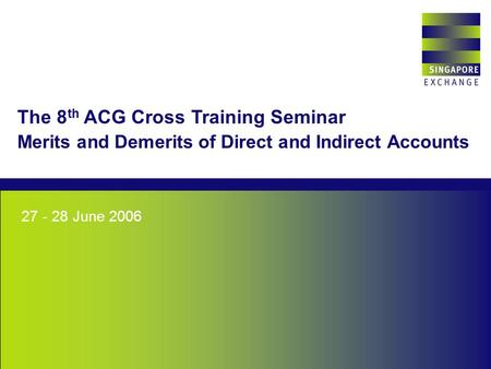 Singapore Exchange 27 - 28 June 2006 The 8 th ACG Cross Training Seminar Merits and Demerits of Direct and Indirect Accounts.