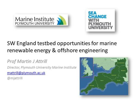 SW England testbed opportunities for marine renewable energy & offshore engineering Prof Martin J Attrill Director, Plymouth University Marine Institute.