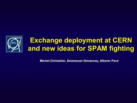 Exchange deployment at CERN and new ideas for SPAM fighting Michel Christaller, Emmanuel Ormancey, Alberto Pace.