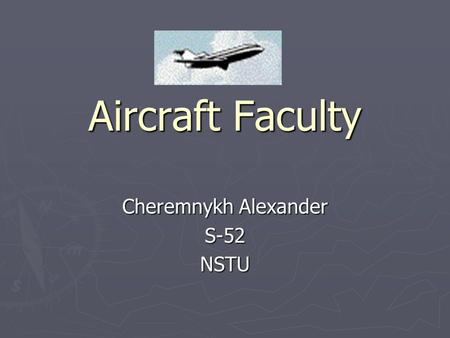 Aircraft Faculty Cheremnykh Alexander S-52NSTU. Plan 1. Specialities 2. History 3. Advantages of training 4. Particulars of Faculty.