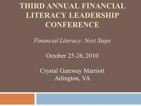 THIRD ANNUAL FINANCIAL LITERACY LEADERSHIP CONFERENCE Financial Literacy: Next Steps October 25-26, 2010 Crystal Gateway Marriott Arlington, VA.