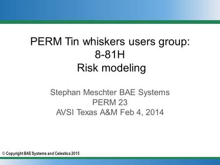 © Copyright BAE Systems and Celestica 2015 PERM Tin whiskers users group: 8-81H Risk modeling Stephan Meschter BAE Systems PERM 23 AVSI Texas A&M Feb 4,