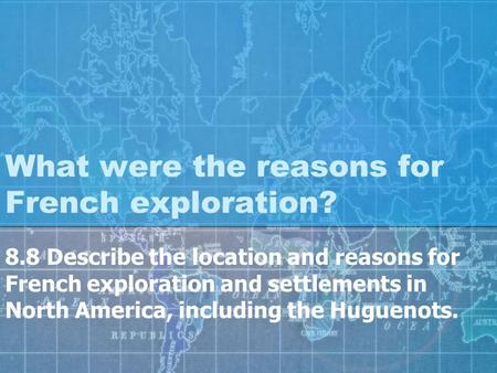 What were the reasons for French exploration? 8.8 Describe the location and reasons for French exploration and settlements in North America, including.