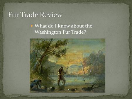 What do I know about the Washington Fur Trade?. The Beginning – 1776 Captain Cook's ship takes otter fur to China Ending: 1840's.