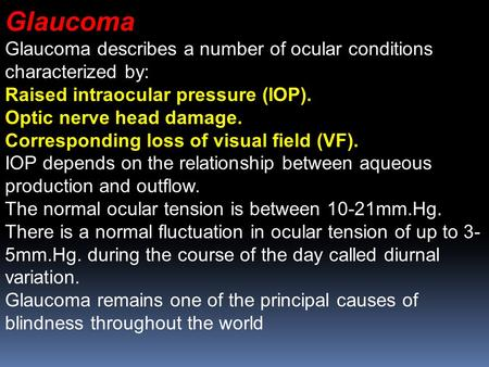 Glaucoma Glaucoma describes a number of ocular conditions characterized by: Raised intraocular pressure (IOP). Optic nerve head damage. Corresponding loss.