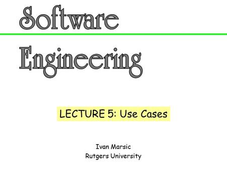 Ivan Marsic Rutgers University LECTURE 5: Use Cases.