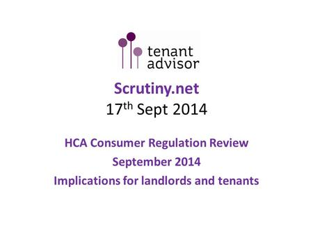 Scrutiny.net 17 th Sept 2014 HCA Consumer Regulation Review September 2014 Implications for landlords and tenants.