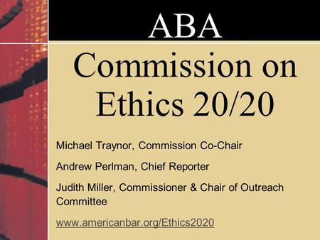 ABA Commission on Ethics 20/20 Michael Traynor, Commission Co-Chair Andrew Perlman, Chief Reporter Judith Miller, Commissioner & Chair of Outreach Committee.