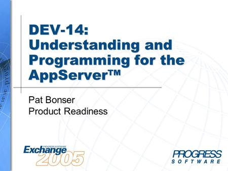 DEV-14: Understanding and Programming for the AppServer™ Pat Bonser Product Readiness.