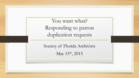 You want what? Responding to patron duplication requests Society of Florida Archivists May 15 th, 2015.