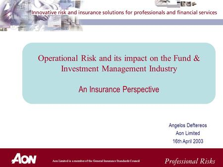 Aon Limited is a member of the General Insurance Standards Council Angelos Deftereos Aon Limited 16th April 2003 Operational Risk and its impact on the.
