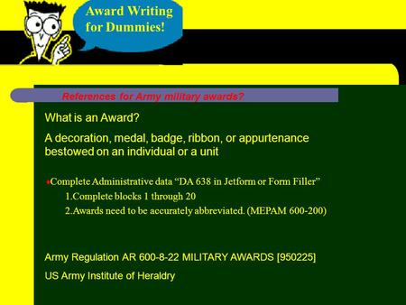 "Award Writing for Dummies! Army Regulation AR 600-8-22 MILITARY AWARDS [950225] US Army Institute of Heraldry  Complete Administrative data ""DA 638 in."
