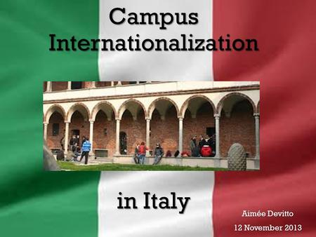 Campus Internationalization in Italy Aimée Devitto 12 November 2013.