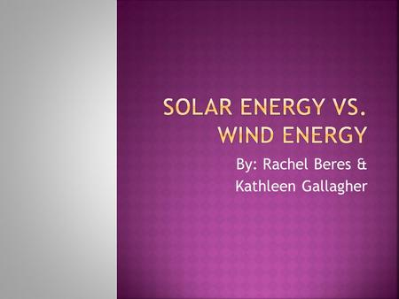 By: Rachel Beres & Kathleen Gallagher.  How solar energy works  How wind energy works  Comparing solar and wind energy  Advantages  Disadvantages.