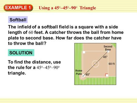 EXAMPLE 1 Using a 45 o –45 o –90 o Triangle Softball The infield of a softball field is a square with a side length of 60 feet. A catcher throws the ball.