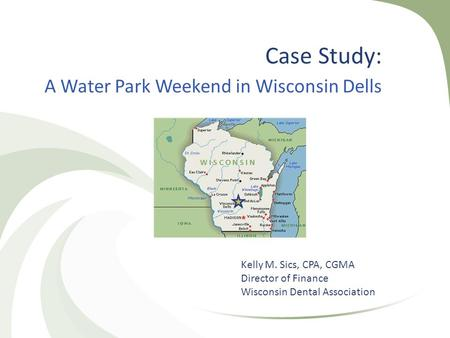 Case Study: A Water Park Weekend in Wisconsin Dells Kelly M. Sics, CPA, CGMA Director of Finance Wisconsin Dental Association.