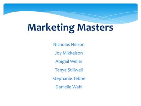 Marketing Masters Nicholas Nelson Joy Mikkelson Abigail Weller Tanya Stillwell Stephanie Tebbe Danielle Wahl.