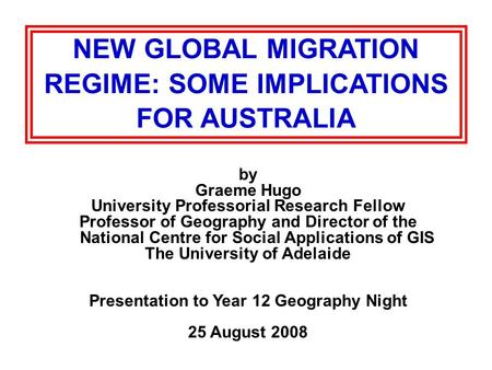 NEW GLOBAL MIGRATION REGIME: SOME IMPLICATIONS FOR AUSTRALIA by Graeme Hugo University Professorial Research Fellow Professor of Geography and Director.