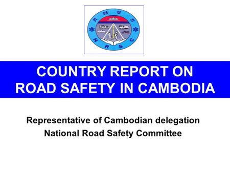 COUNTRY REPORT ON <strong>ROAD</strong> SAFETY IN CAMBODIA Representative <strong>of</strong> Cambodian delegation National <strong>Road</strong> Safety Committee.