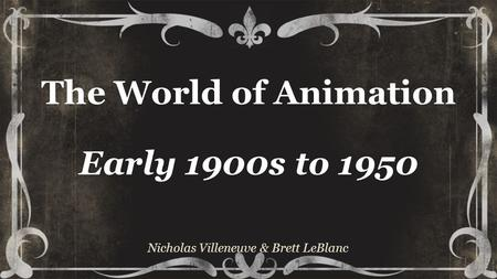 The World of Animation Early 1900s to 1950 Nicholas Villeneuve & Brett LeBlanc.