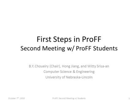 First Steps in ProFF Second Meeting w/ ProFF Students B.Y. Choueiry (Chair), Hong Jiang, and Witty Srisa-an Computer Science & Engineering University of.