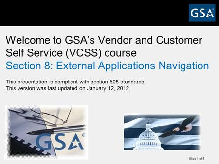 Slide 1 of 6 Welcome to GSA's Vendor and Customer Self Service (VCSS) course Section 8: External Applications Navigation This presentation is compliant.