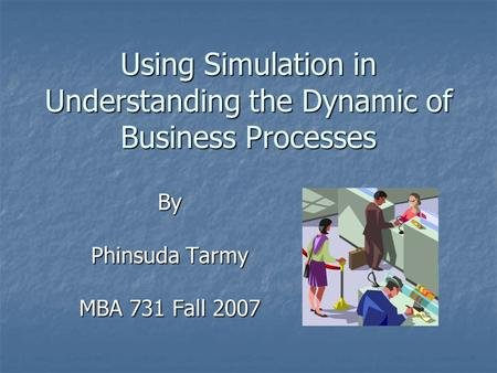 Using Simulation in Understanding the Dynamic of Business Processes By Phinsuda Tarmy MBA 731 Fall 2007.