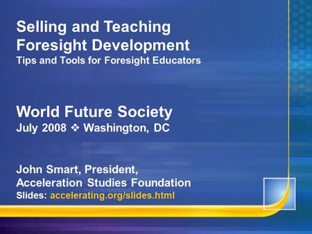 Selling and Teaching Foresight Development Tips and Tools for Foresight Educators <strong>World</strong> Future Society July 2008  Washington, DC John Smart, President,