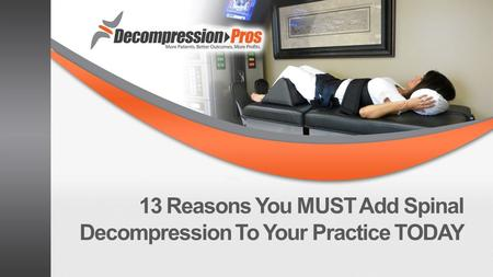 13 Reasons You MUST Add Spinal Decompression To Your Practice TODAY.