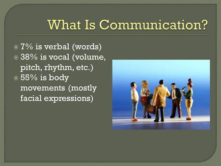  7% is verbal (words)  38% is vocal (volume, pitch, rhythm, etc.)  55% is body movements (mostly facial expressions)