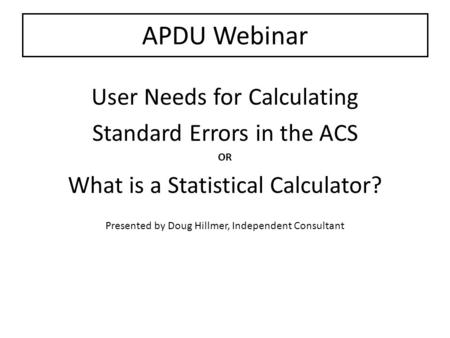 APDU Webinar User Needs for Calculating Standard Errors in the ACS OR What is a Statistical Calculator? Presented by Doug Hillmer, Independent Consultant.