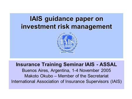 IAIS guidance paper on investment risk management Insurance Training Seminar IAIS - ASSAL Buenos Aires, Argentina, 1-4 November 2005 Makoto Okubo – Member.