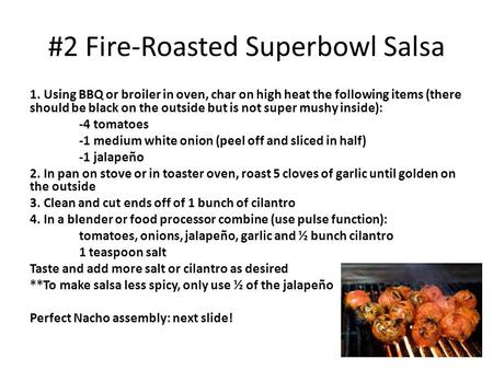 #2 Fire-Roasted Superbowl Salsa 1. Using BBQ or broiler in oven, char on high heat the following items (there should be black on the outside but is not.