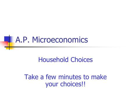 A.P. Microeconomics Household Choices Take a few minutes to make your choices!!