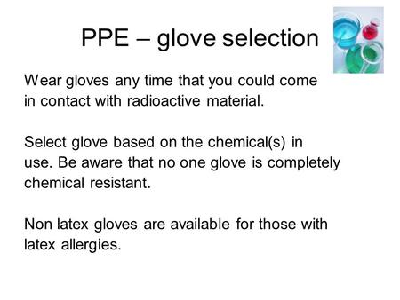 PPE – glove selection Wear gloves any time that you could come in contact with radioactive material. Select glove based on the chemical(s) in use. Be aware.