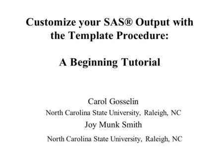 Customize your SAS® Output with the Template Procedure: A Beginning Tutorial Carol Gosselin North Carolina State University, Raleigh, NC Joy Munk Smith.