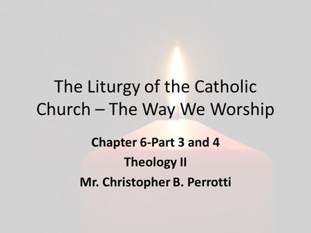 The Liturgy of the Catholic Church – The Way We Worship Chapter 6-Part 3 and 4 Theology II Mr. Christopher B. Perrotti.