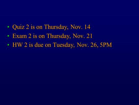 Quiz 2 is on Thursday, Nov. 14Quiz 2 is on Thursday, Nov. 14 Exam 2 is on Thursday, Nov. 21Exam 2 is on Thursday, Nov. 21 HW 2 is due on Tuesday, Nov.
