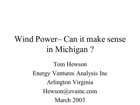 Wind Power– Can it make sense in Michigan ? Tom Hewson Energy Ventures Analysis Inc Arlington Virginia March 2003.