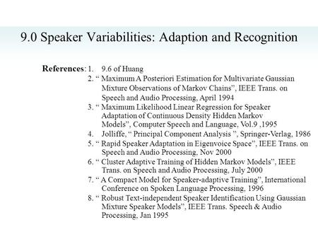 "9.0 Speaker Variabilities: Adaption and Recognition References: 1. 9.6 of Huang 2. "" Maximum A Posteriori Estimation for Multivariate Gaussian Mixture."