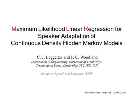 Maximum Likelihood Linear Regression for Speaker Adaptation of Continuous Density Hidden Markov Models C. J. Leggetter and P. C. Woodland Department of.